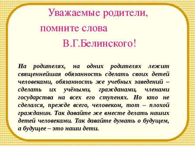 Уважаемые родители, помните слова В.Г.Белинского! На родителях, на одних роди...