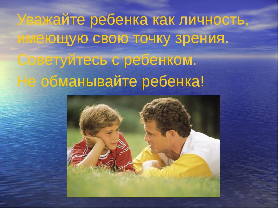 Уважайте ребенка как личность, имеющую свою точку зрения. Советуйтесь с ребе...