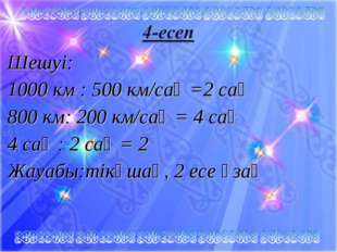 Шешуі: 1000 км : 500 км/сағ =2 сағ 800 км: 200 км/caғ = 4 cағ 4 сағ : 2 сағ =
