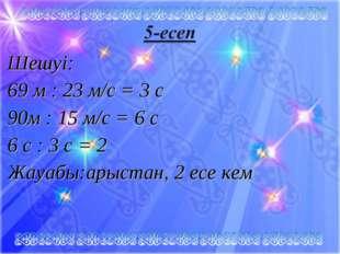 Шешуі: 69 м : 23 м/с = 3 c 90м : 15 м/с = 6 c 6 с : 3 с = 2 Жауабы:арыстан, 2