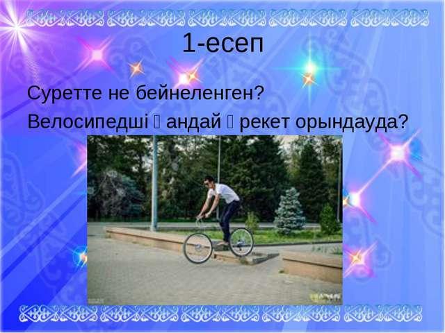 1-есеп Суретте не бейнеленген? Велосипедші қандай әрекет орындауда?