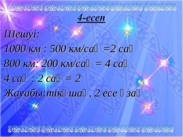 Шешуі: 1000 км : 500 км/сағ =2 сағ 800 км: 200 км/caғ = 4 cағ 4 сағ : 2 сағ =...