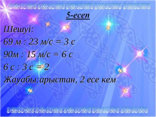 Шешуі: 69 м : 23 м/с = 3 c 90м : 15 м/с = 6 c 6 с : 3 с = 2 Жауабы:арыстан, 2...