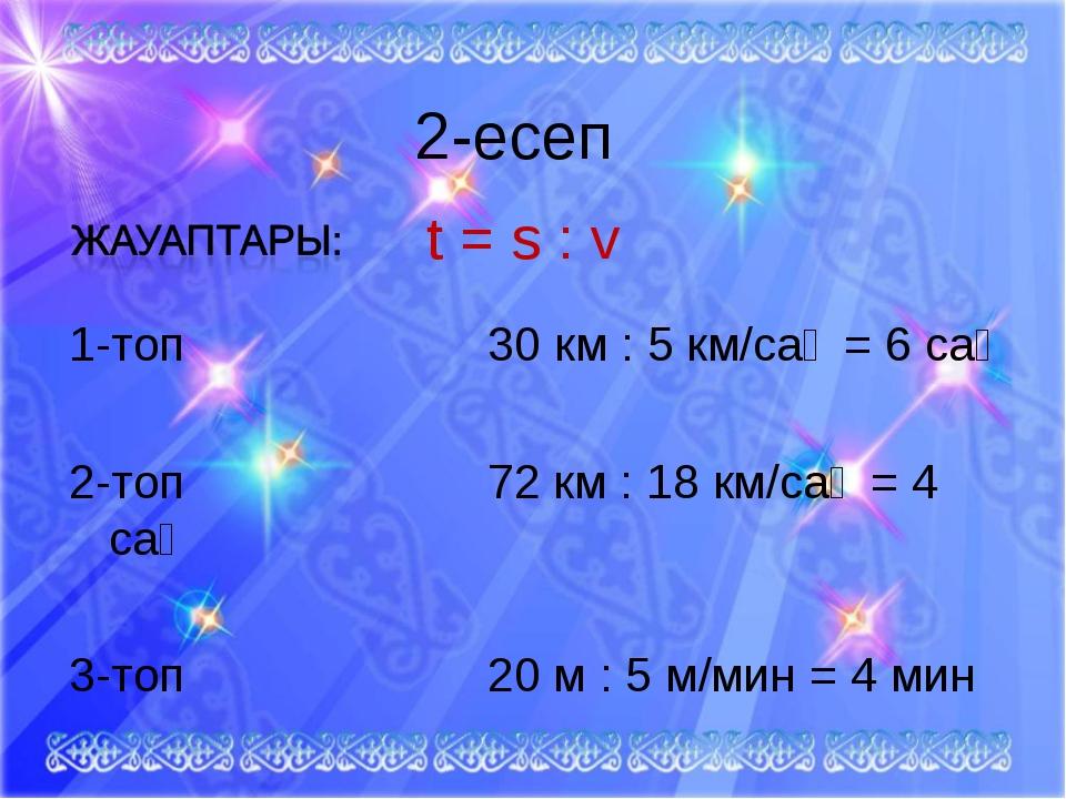 2-есеп 1-топ 30 км : 5 км/сағ = 6 сағ 2-топ 72 км : 18 км/сағ = 4 сағ 3-топ...