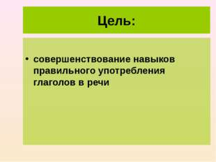 Цель: совершенствование навыков правильного употребления глаголов в речи