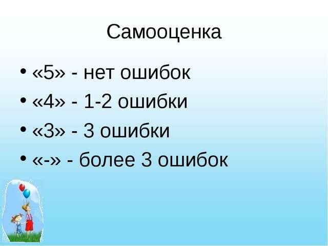 Самооценка «5» - нет ошибок «4» - 1-2 ошибки «3» - 3 ошибки «-» - более 3 оши...