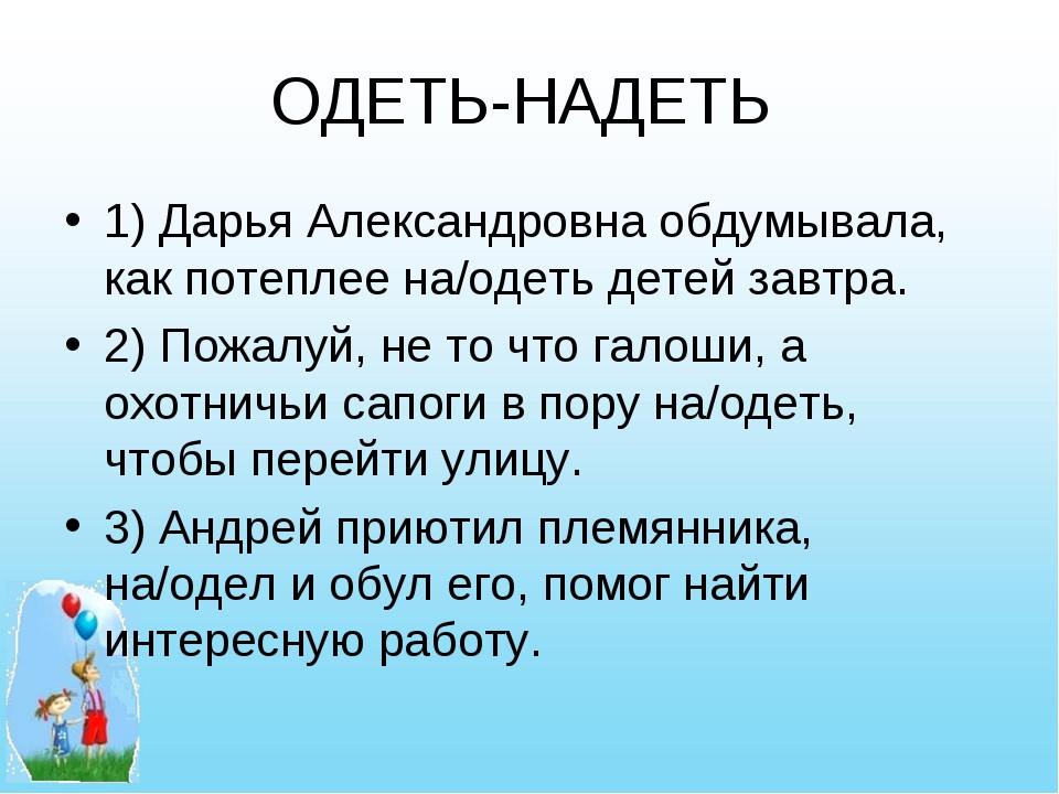 ОДЕТЬ-НАДЕТЬ 1) Дарья Александровна обдумывала, как потеплее на/одеть детей з...