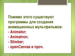 Помимо этого существуют программы для создания анимационных мультфильмов: - A