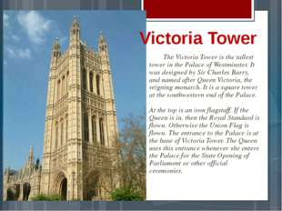 The Victoria Tower is the tallest tower in the Palace of Westminster. It was