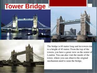 Tower Bridge The bridge is 60 meter long and its towers rise to a height of 4