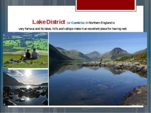 Lake District (or Cumbria) in Northern England is very famous and its lakes,