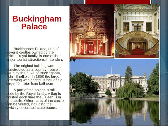 Buckingham Palace 	Buckingham Palace, one of several castles owned by the B...