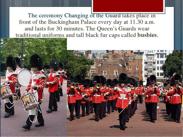 The ceremony Changing of the Guard takes place in front of the Buckingham Pa...