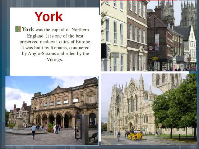 York York was the capital of Northern England. It is one of the best preserve...