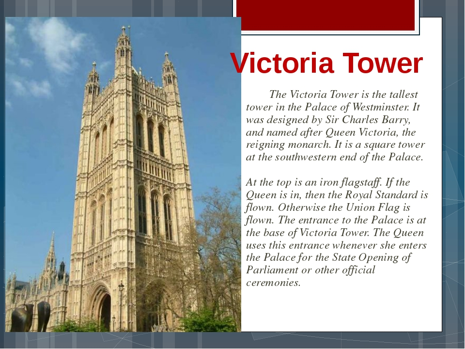 The Victoria Tower is the tallest tower in the Palace of Westminster. It was...