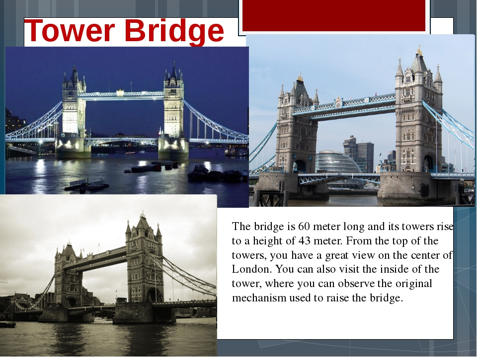 Tower Bridge The bridge is 60 meter long and its towers rise to a height of 4...