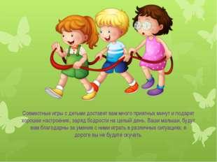 Совместные игры с детьми доставят вам много приятных минут и подарят хорошее