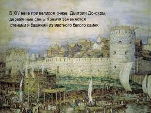 В XIV веке при великом князе Дмитрии Донском, деревянные стены Кремля замен