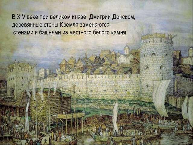 В XIV веке при великом князе Дмитрии Донском, деревянные стены Кремля замен...
