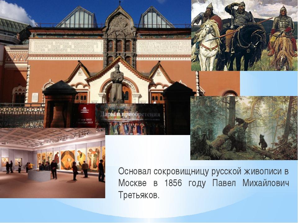 Основал сокровищницу русской живописи в Москве в 1856 году Павел Михайлович Т...