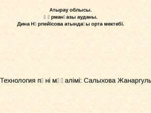 Технология пәні мұғалімі: Салыхова Жанаргуль Атырау облысы. Құрманғазы ауданы