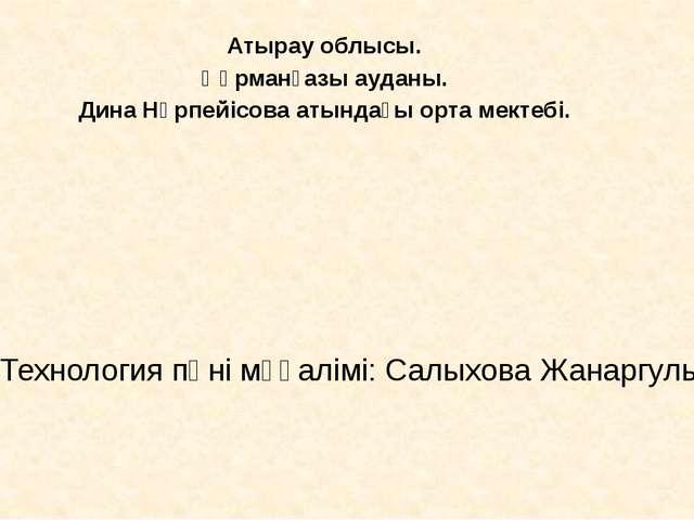 Технология пәні мұғалімі: Салыхова Жанаргуль Атырау облысы. Құрманғазы ауданы...