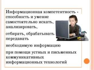 Информационная компетентность - способность и умение самостоятельно искать, а