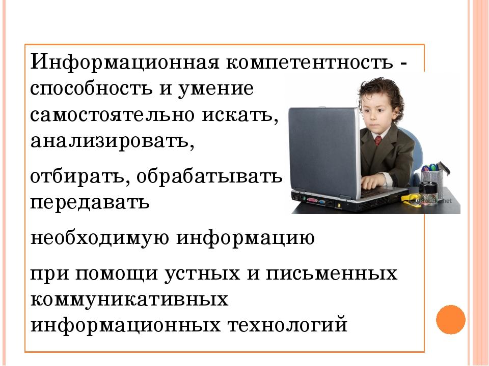Информационная компетентность - способность и умение самостоятельно искать, а...