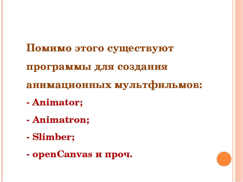 Помимо этого существуют программы для создания анимационных мультфильмов: - A...