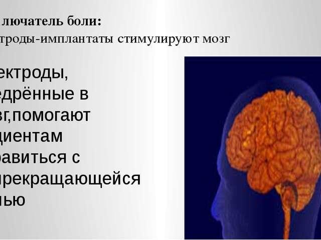 Выключатель боли: электроды-имплантаты стимулируют мозг Электроды, внедрённые...