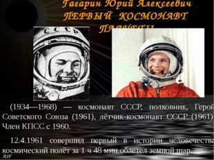 Гагарин Юрий Алексеевич ПЕРВЫЙ КОСМОНАВТ ПЛАНЕТЫ (1934—1968) — космонавт СССР