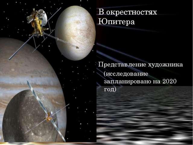 В окрестностях Юпитера Представление художника (исследование запланировано на...
