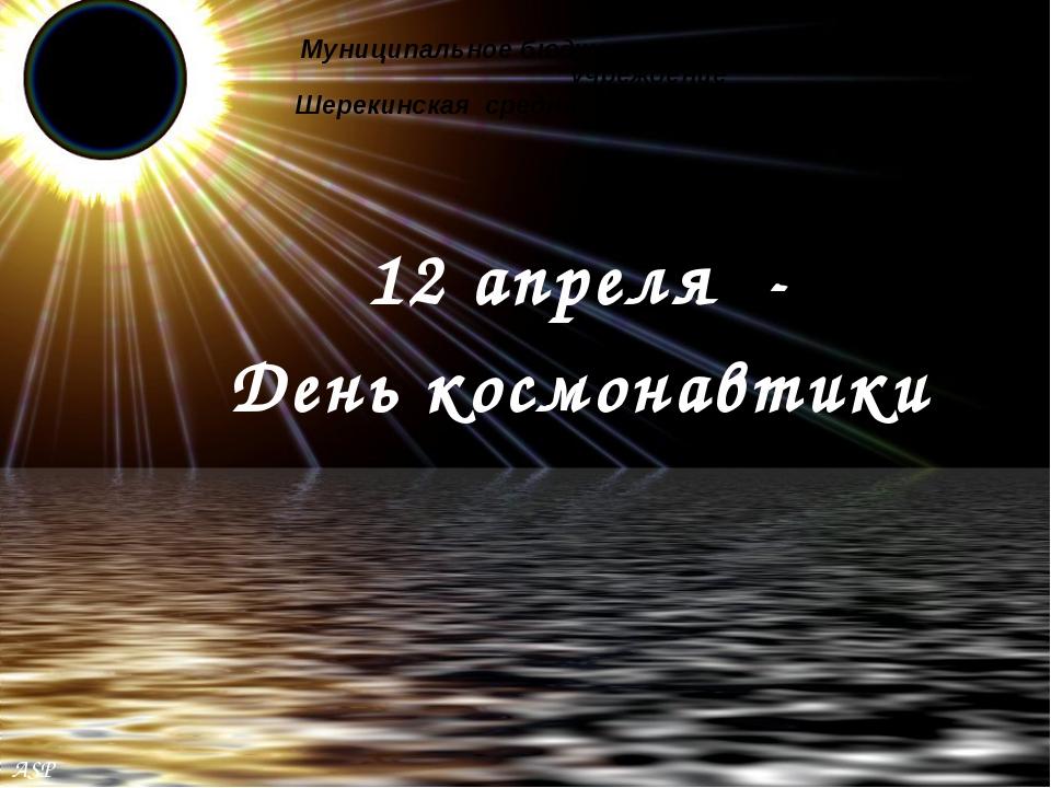 12 апреля - День космонавтики Муниципальное бюджетное общеобразовательное учр...