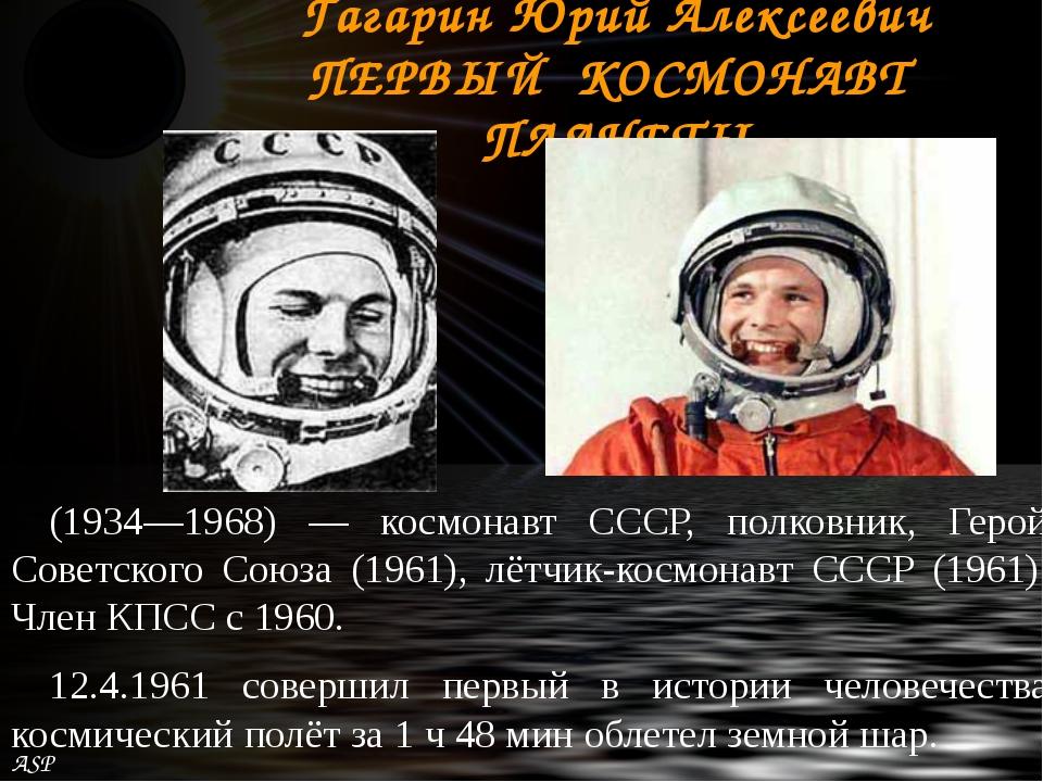 Гагарин Юрий Алексеевич ПЕРВЫЙ КОСМОНАВТ ПЛАНЕТЫ (1934—1968) — космонавт СССР...