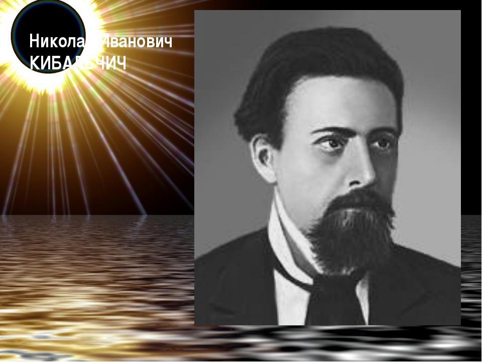 Николай Иванович КИБАЛЬЧИЧ