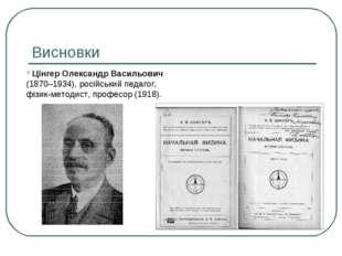Висновки Цінгер Олександр Васильович (1870–1934), російський педагог, фізик-м