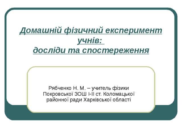 Домашній фізичний експеримент учнів: досліди та спостереження Рябченко Н. М....