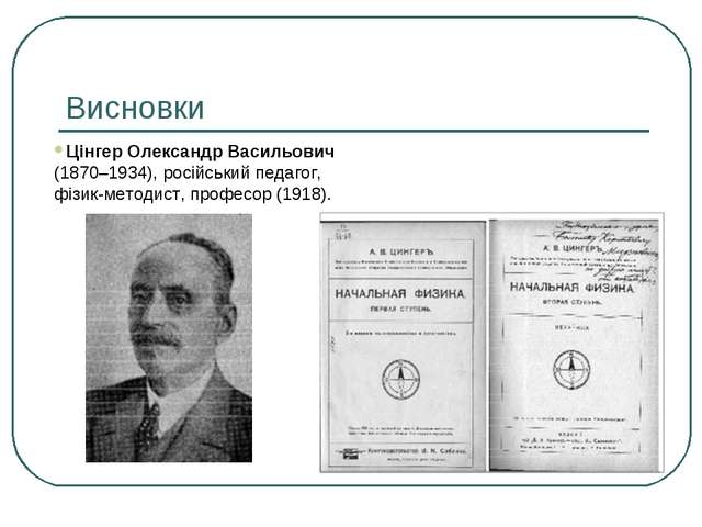 Висновки Цінгер Олександр Васильович (1870–1934), російський педагог, фізик-м...