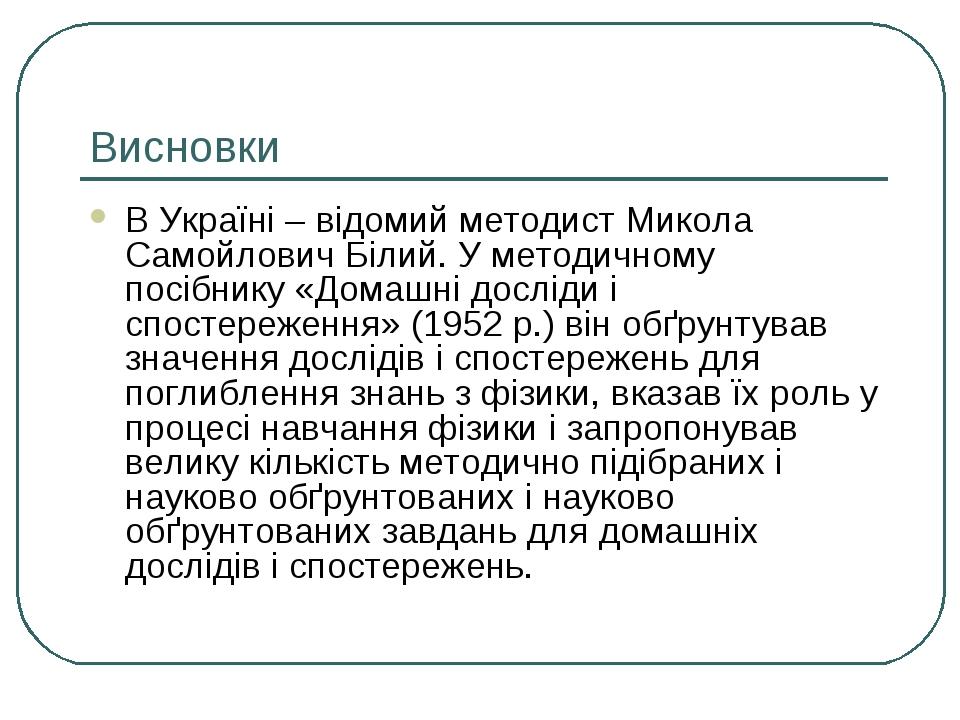 Висновки В Україні – відомий методист Микола Самойлович Білий. У методичному...