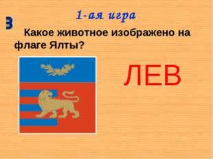 1-ая игра Какое животное изображено на флаге Ялты? ЛЕВ