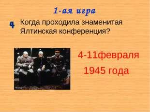 1-ая игра Когда проходила знаменитая Ялтинская конференция? 4-11февраля 1945