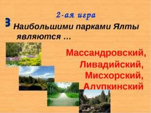 2-ая игра Наибольшими парками Ялты являются… Массандровский, Ливадийский, Ми