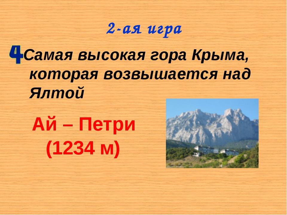 2-ая игра Самая высокая гора Крыма, которая возвышается над Ялтой Ай – Петри...