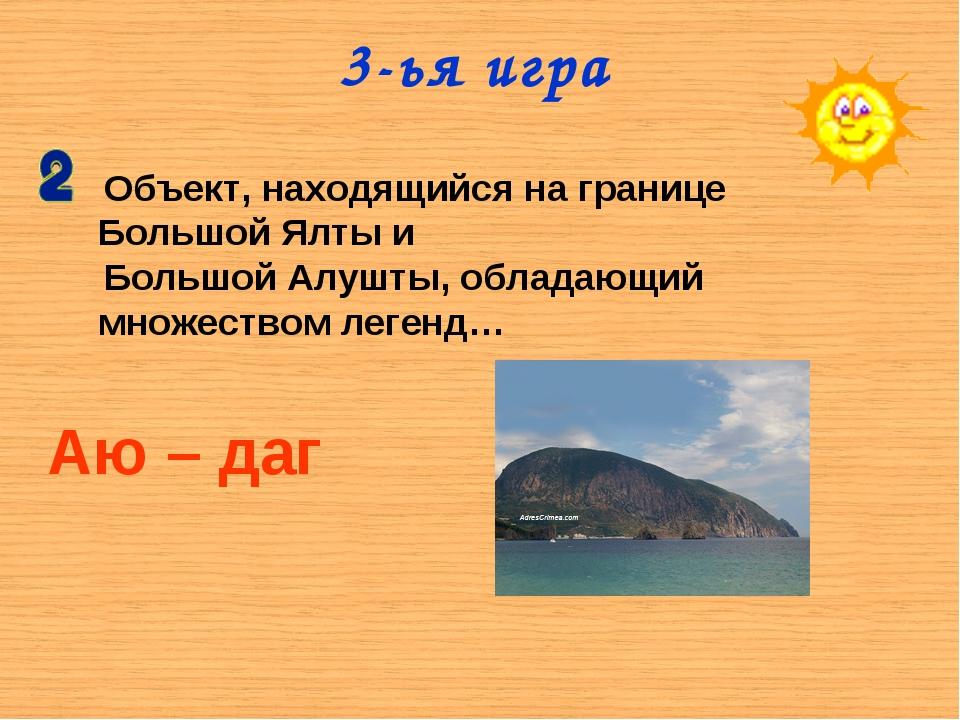 3-ья игра Объект, находящийся на границе Большой Ялты и Большой Алушты, облад...