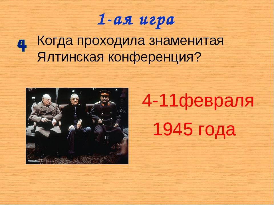 1-ая игра Когда проходила знаменитая Ялтинская конференция? 4-11февраля 1945...