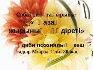Сабақтың тақырыбы: « Қазақ жырының құдіреті» Әдеби поэзиялық кеш Қадыр Мырза