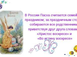 В России Пасха считается семейным праздником; за праздничным столом собирают