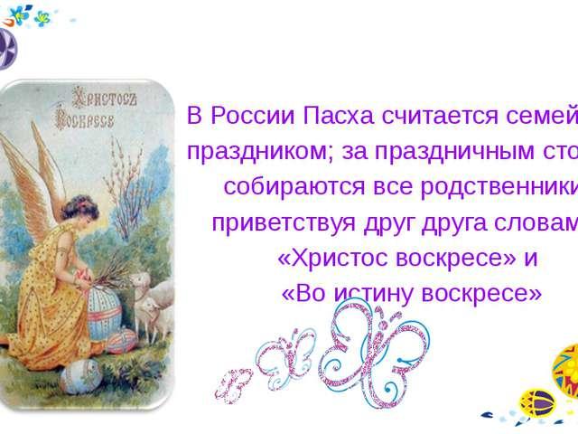 В России Пасха считается семейным праздником; за праздничным столом собирают...