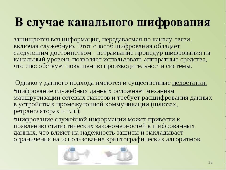 В случае канального шифрования защищается вся информация, передаваемая по кан...