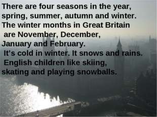 There are four seasons in the year, spring, summer, autumn and winter. The wi